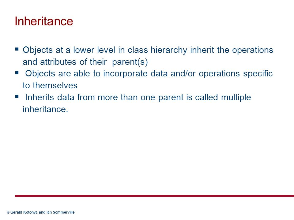 Inheritance Objects at a lower level in class hierarchy inherit the operations and attributes of their parent(s)