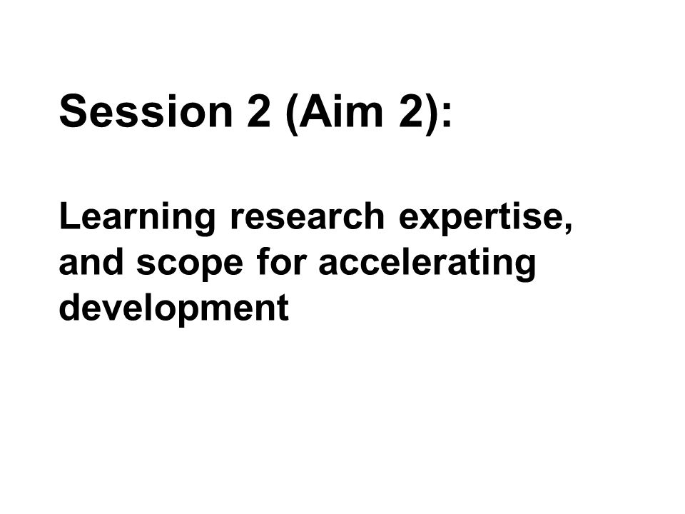 Session 2 (Aim 2): Learning research expertise, and scope for accelerating development