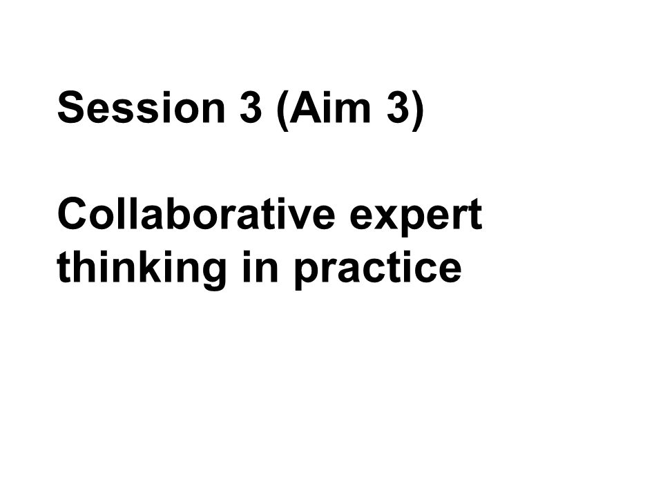 Session 3 (Aim 3) Collaborative expert thinking in practice