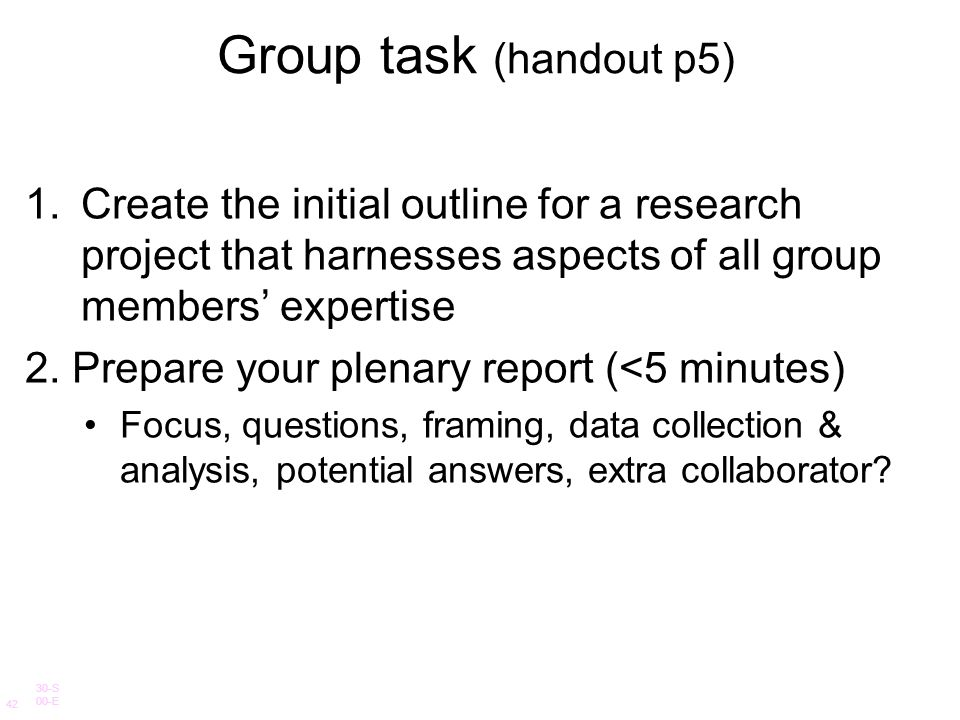 Group task (handout p5) Create the initial outline for a research project that harnesses aspects of all group members' expertise.