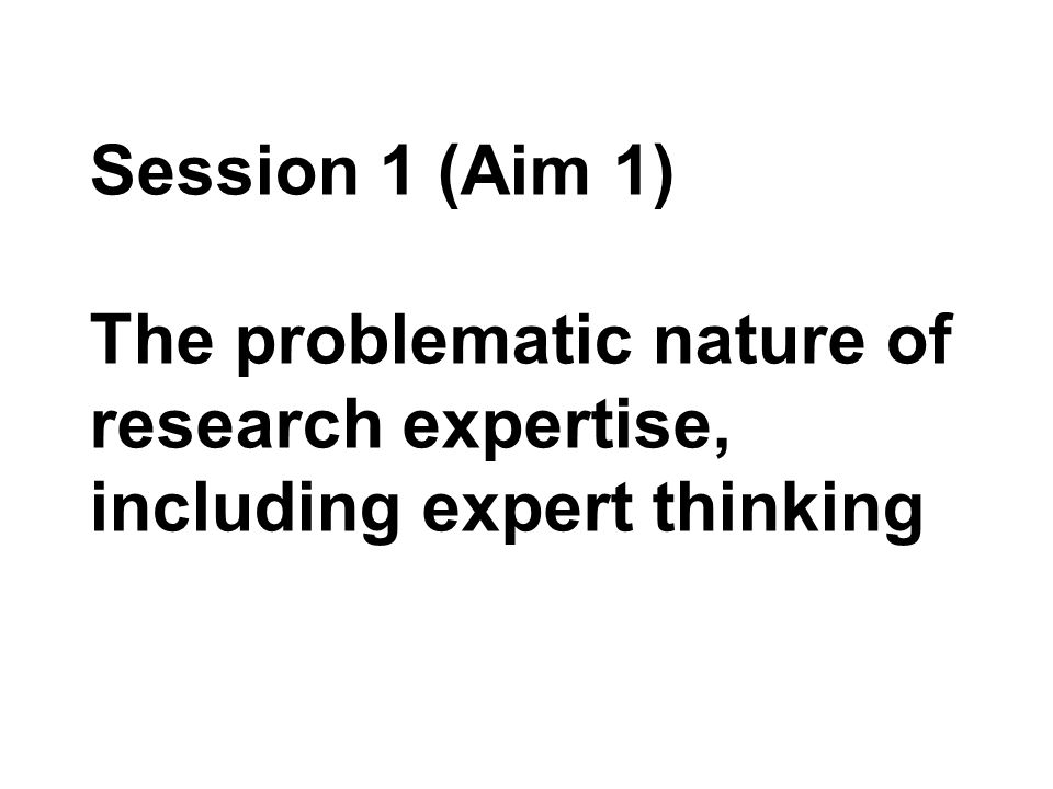 Session 1 (Aim 1) The problematic nature of research expertise, including expert thinking