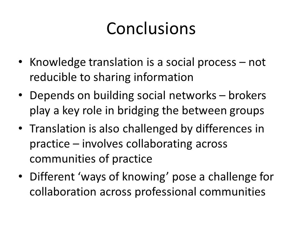 Conclusions Knowledge translation is a social process – not reducible to sharing information.
