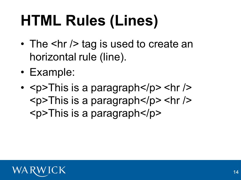 HTML Rules (Lines) The <hr /> tag is used to create an horizontal rule (line). Example: