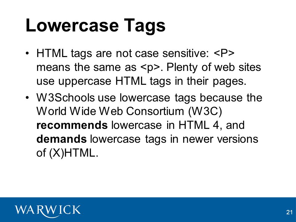 Lowercase Tags HTML tags are not case sensitive: <P> means the same as <p>. Plenty of web sites use uppercase HTML tags in their pages.