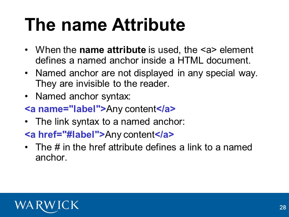 The name Attribute When the name attribute is used, the <a> element defines a named anchor inside a HTML document.