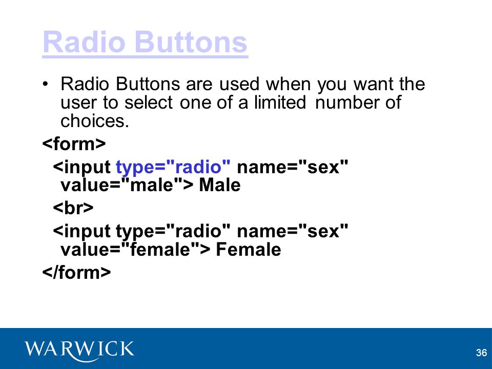Radio Buttons Radio Buttons are used when you want the user to select one of a limited number of choices.