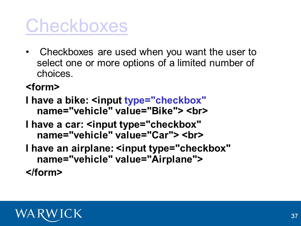 Checkboxes Checkboxes are used when you want the user to select one or more options of a limited number of choices.
