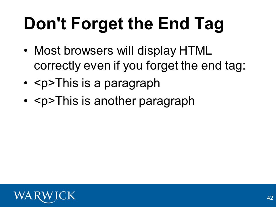 Don t Forget the End Tag Most browsers will display HTML correctly even if you forget the end tag: <p>This is a paragraph.