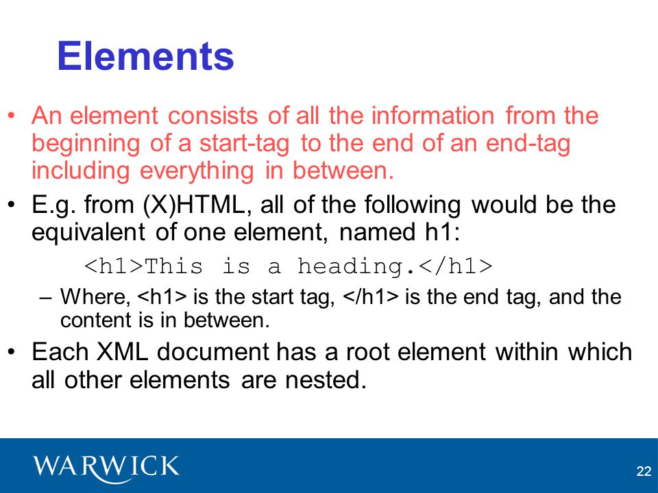 Elements An element consists of all the information from the beginning of a start-tag to the end of an end-tag including everything in between.