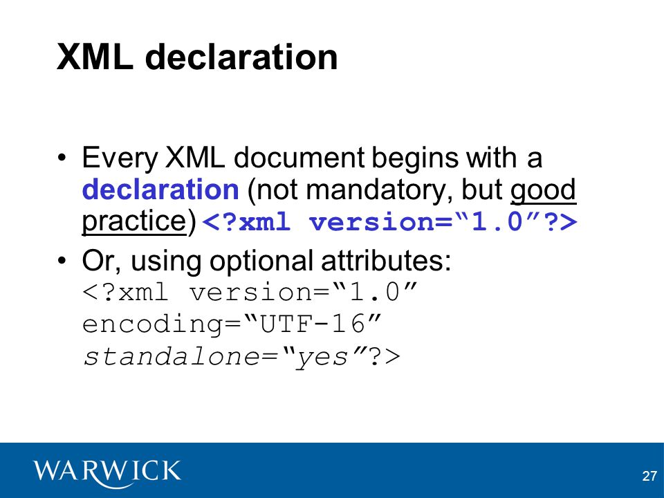 XML declaration Every XML document begins with a declaration (not mandatory, but good practice) < xml version= 1.0 >