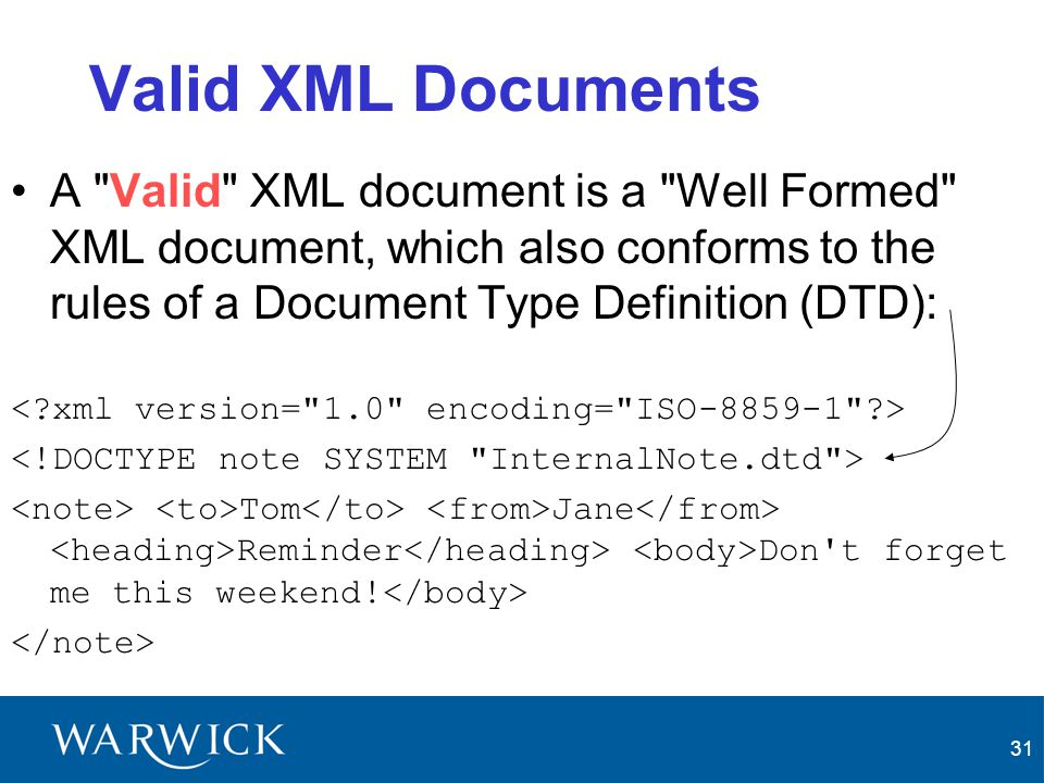 Valid XML Documents A Valid XML document is a Well Formed XML document, which also conforms to the rules of a Document Type Definition (DTD):