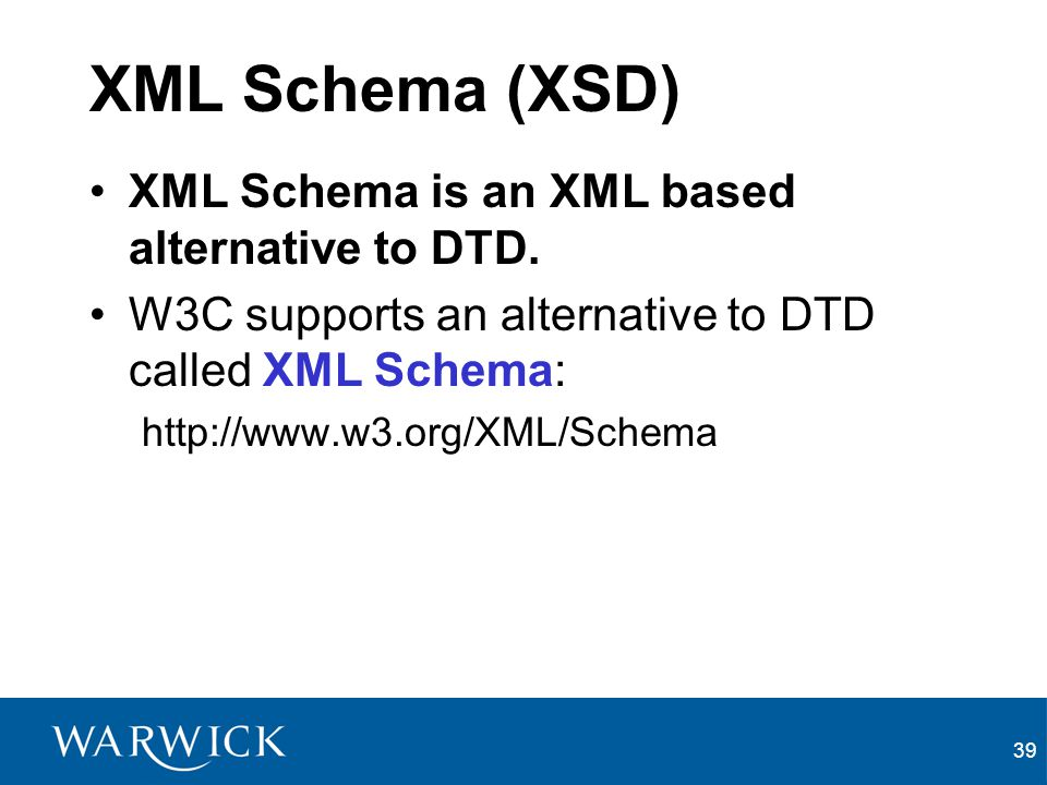 XML Schema (XSD) XML Schema is an XML based alternative to DTD.