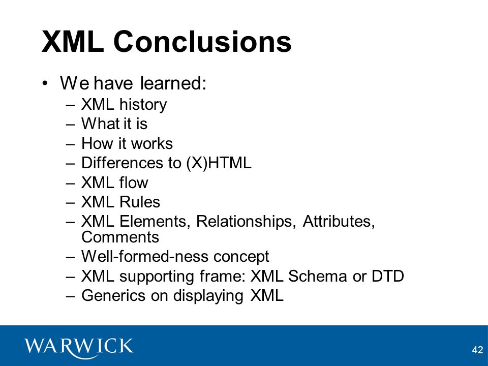 XML Conclusions We have learned: XML history What it is How it works