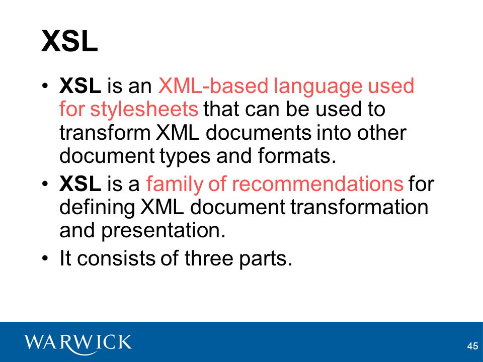 XSL XSL is an XML-based language used for stylesheets that can be used to transform XML documents into other document types and formats.