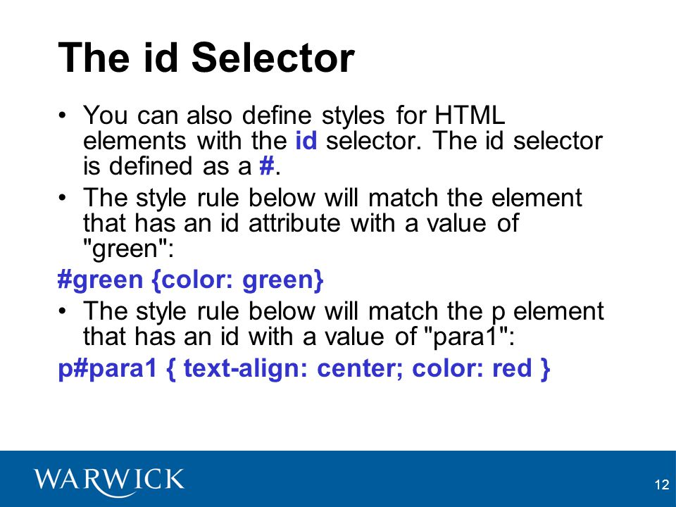 The id Selector You can also define styles for HTML elements with the id selector. The id selector is defined as a #.