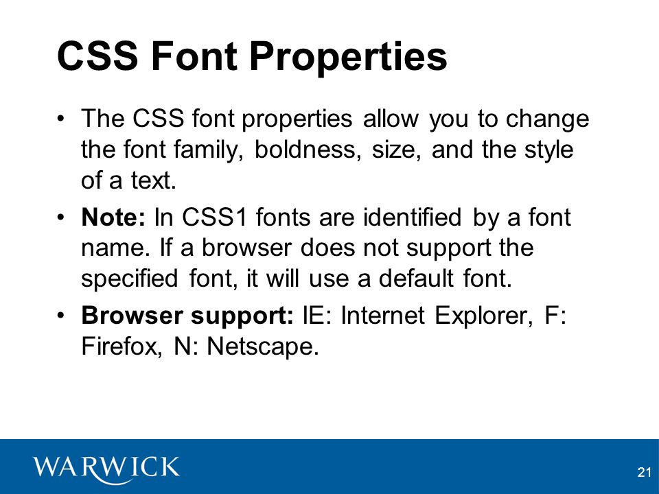 CSS Font Properties The CSS font properties allow you to change the font family, boldness, size, and the style of a text.