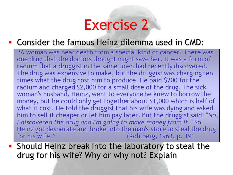 Exercise 2 Consider the famous Heinz dilemma used in CMD: