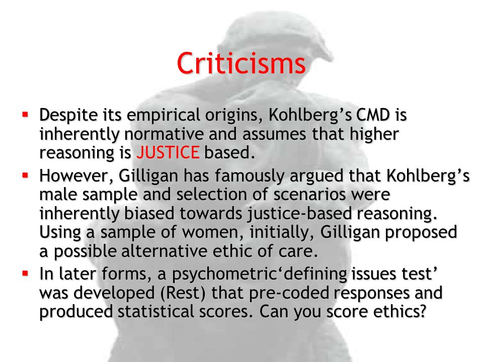 Criticisms Despite its empirical origins, Kohlberg's CMD is inherently normative and assumes that higher reasoning is JUSTICE based.