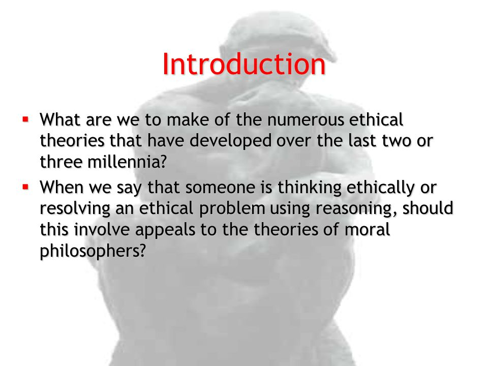 Introduction What are we to make of the numerous ethical theories that have developed over the last two or three millennia