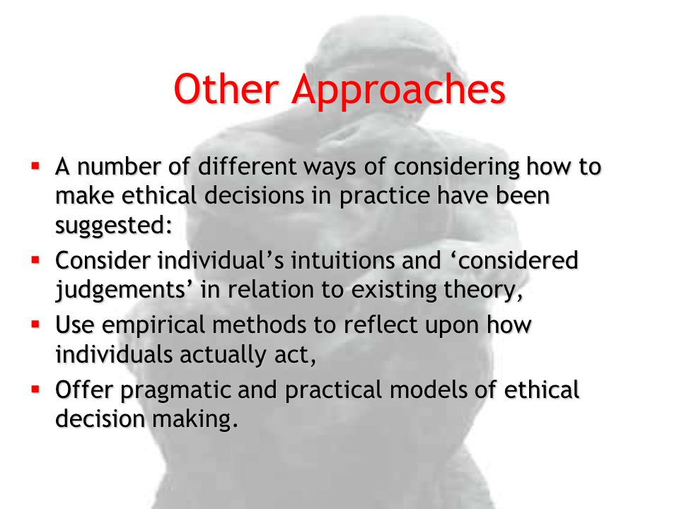 Other Approaches A number of different ways of considering how to make ethical decisions in practice have been suggested: