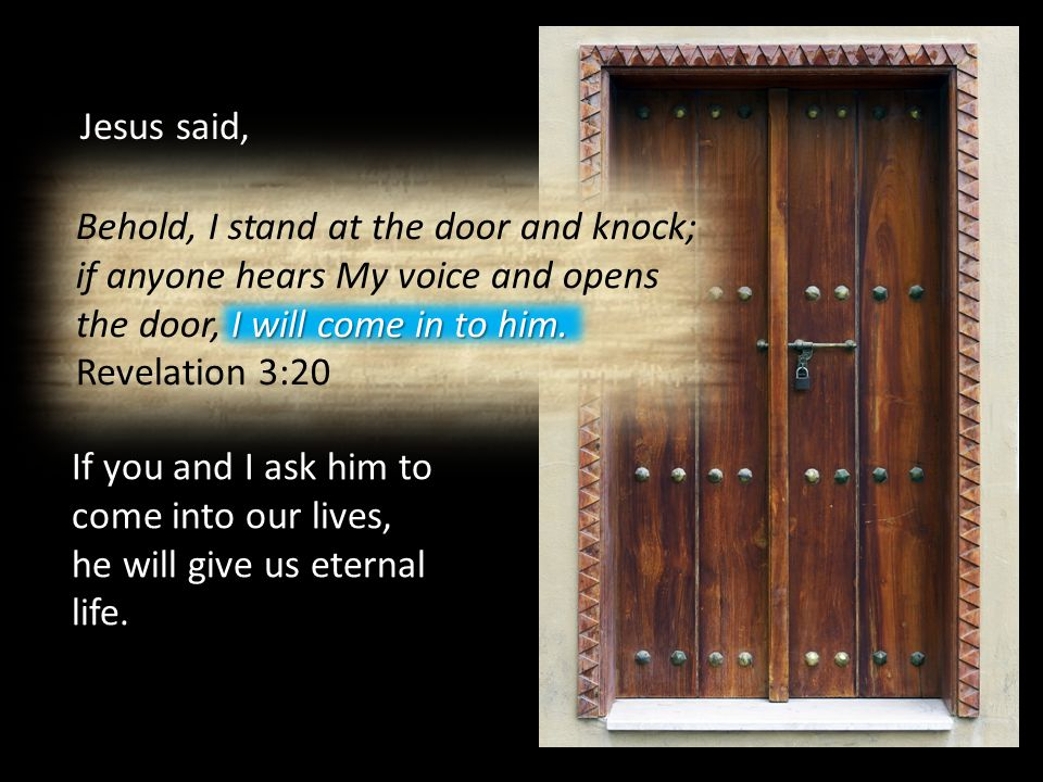 Jesus said, Behold, I stand at the door and knock; if anyone hears My voice and opens the door, I will come in to him.