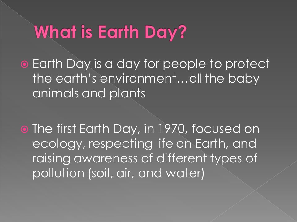What is Earth Day Earth Day is a day for people to protect the earth's environment…all the baby animals and plants.