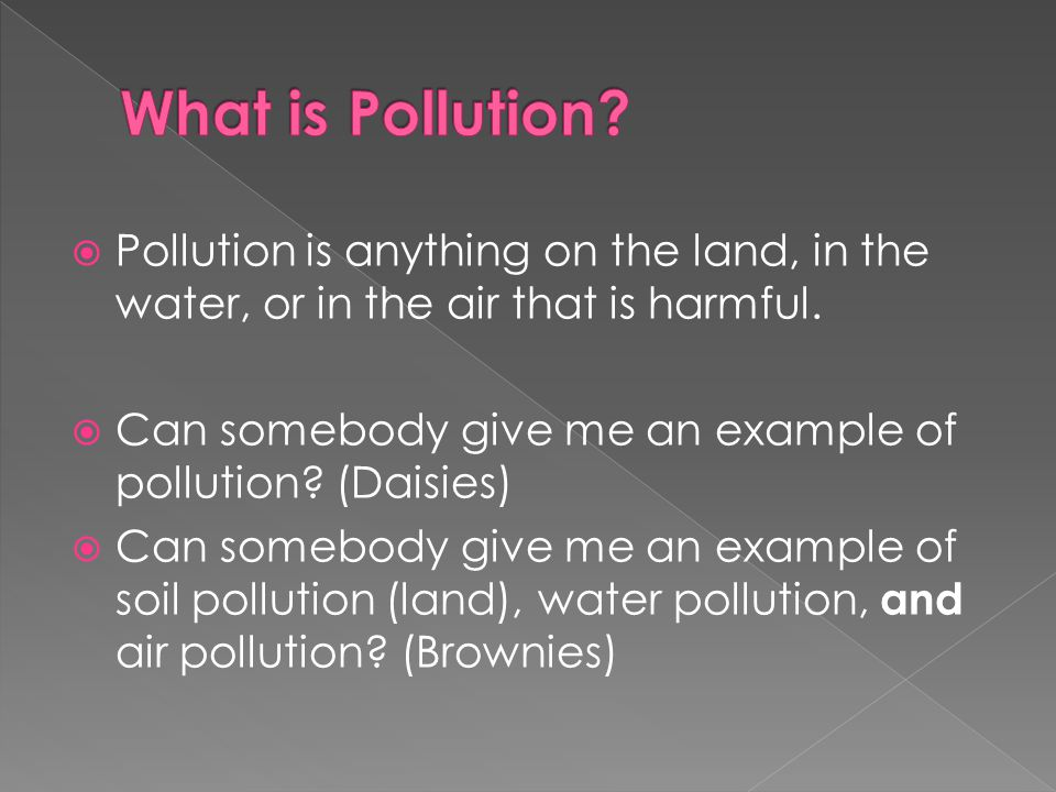 What is Pollution Pollution is anything on the land, in the water, or in the air that is harmful.