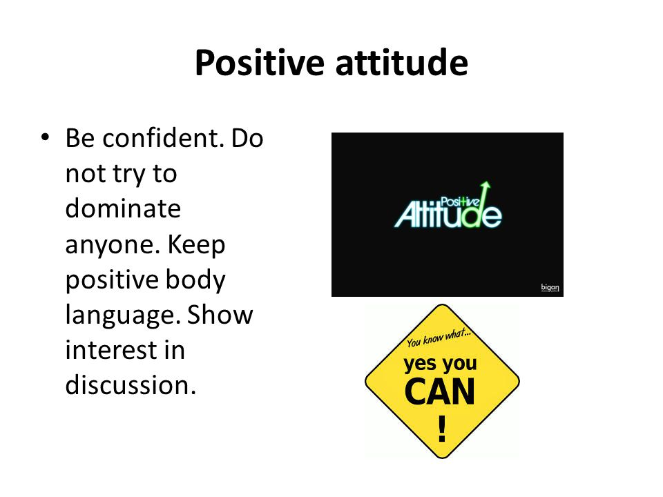 Positive attitude Be confident. Do not try to dominate anyone.