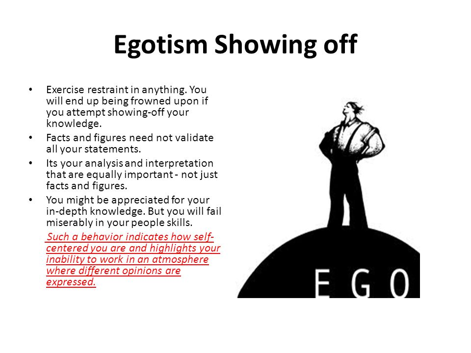 Egotism Showing off Exercise restraint in anything. You will end up being frowned upon if you attempt showing-off your knowledge.