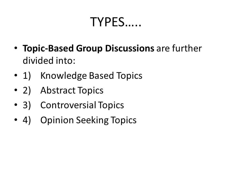 TYPES….. Topic-Based Group Discussions are further divided into: