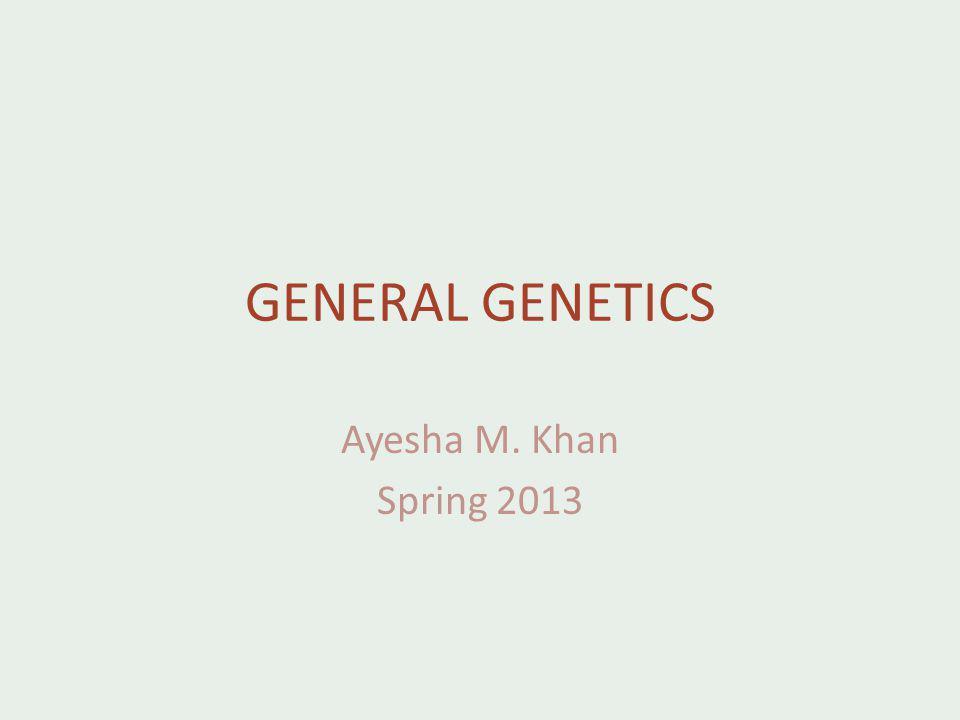 GENERAL GENETICS Ayesha M. Khan Spring 2013