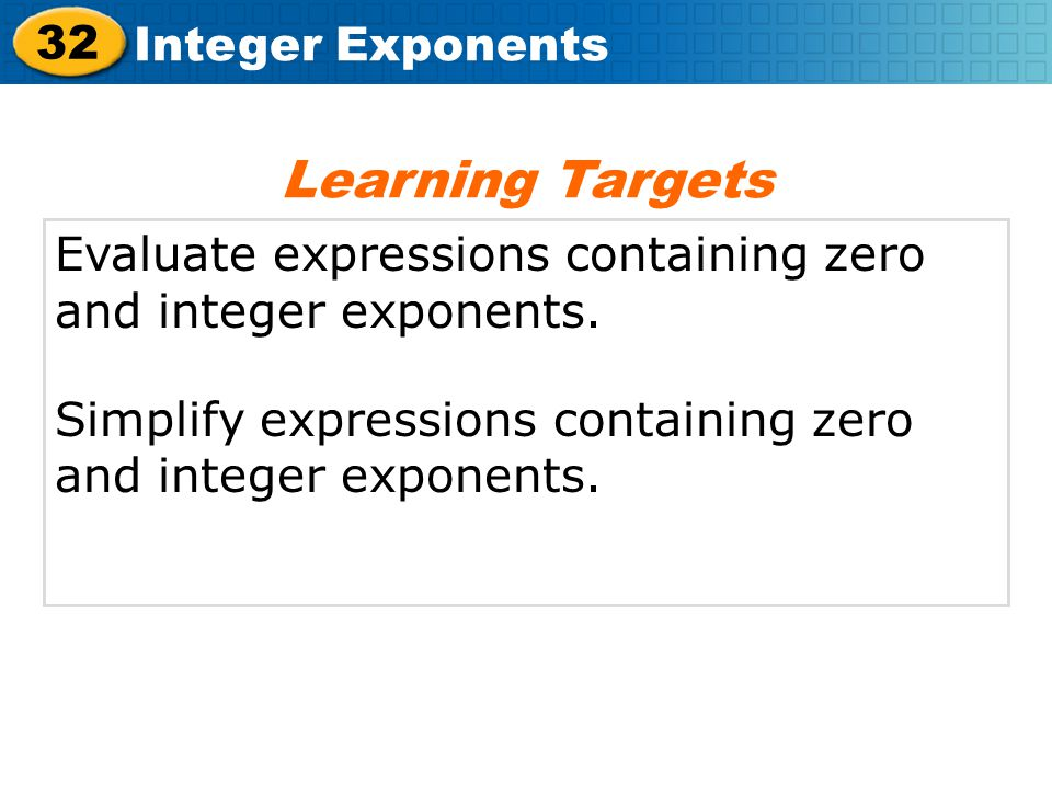 Learning Targets Evaluate expressions containing zero and integer exponents.