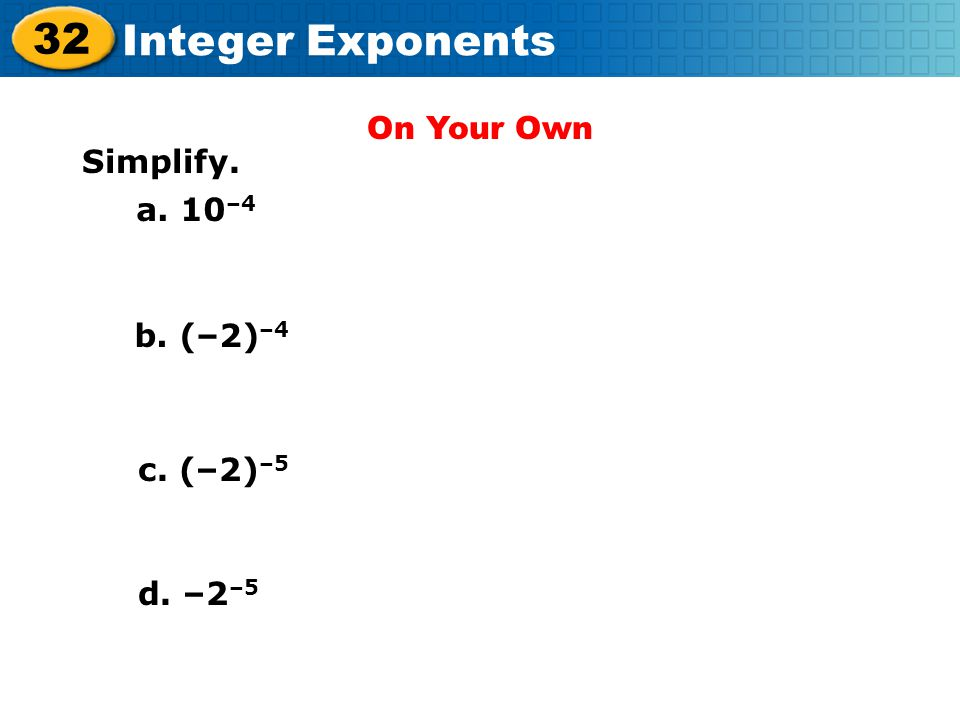 On Your Own Simplify. a. 10–4 b. (–2)–4 c. (–2)–5 d. –2–5