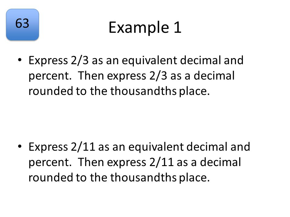 Example 1 Express 2/3 as an equivalent decimal and percent. Then express 2/3 as a decimal rounded to the thousandths place.