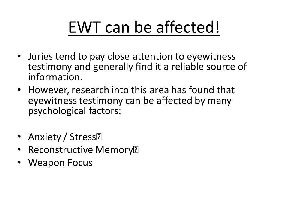 EWT can be affected! Juries tend to pay close attention to eyewitness testimony and generally find it a reliable source of information.