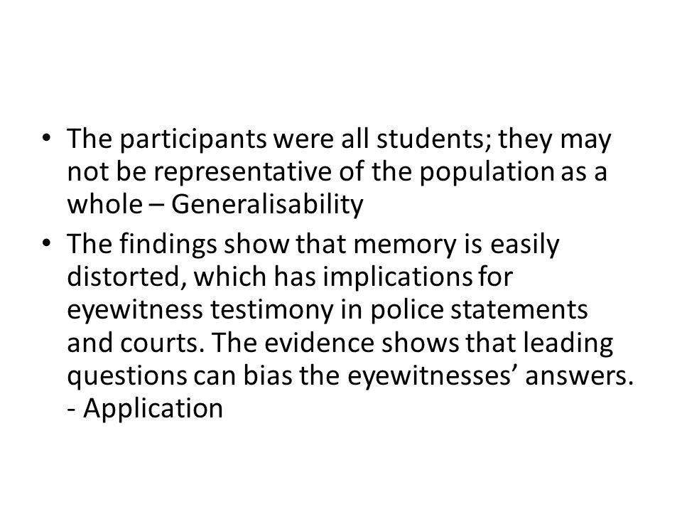 The participants were all students; they may not be representative of the population as a whole – Generalisability