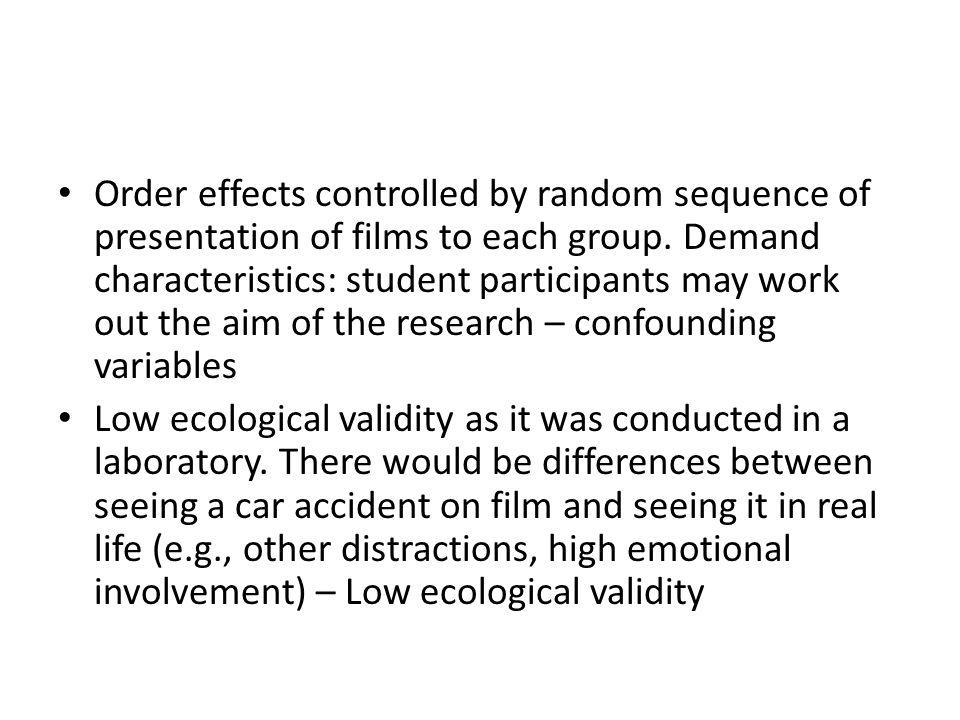 Order effects controlled by random sequence of presentation of films to each group. Demand characteristics: student participants may work out the aim of the research – confounding variables