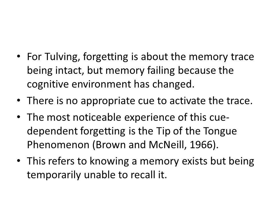 For Tulving, forgetting is about the memory trace being intact, but memory failing because the cognitive environment has changed.