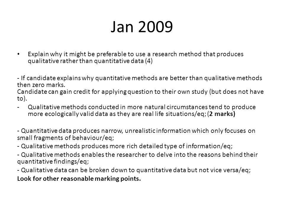 Jan 2009 Explain why it might be preferable to use a research method that produces qualitative rather than quantitative data (4)