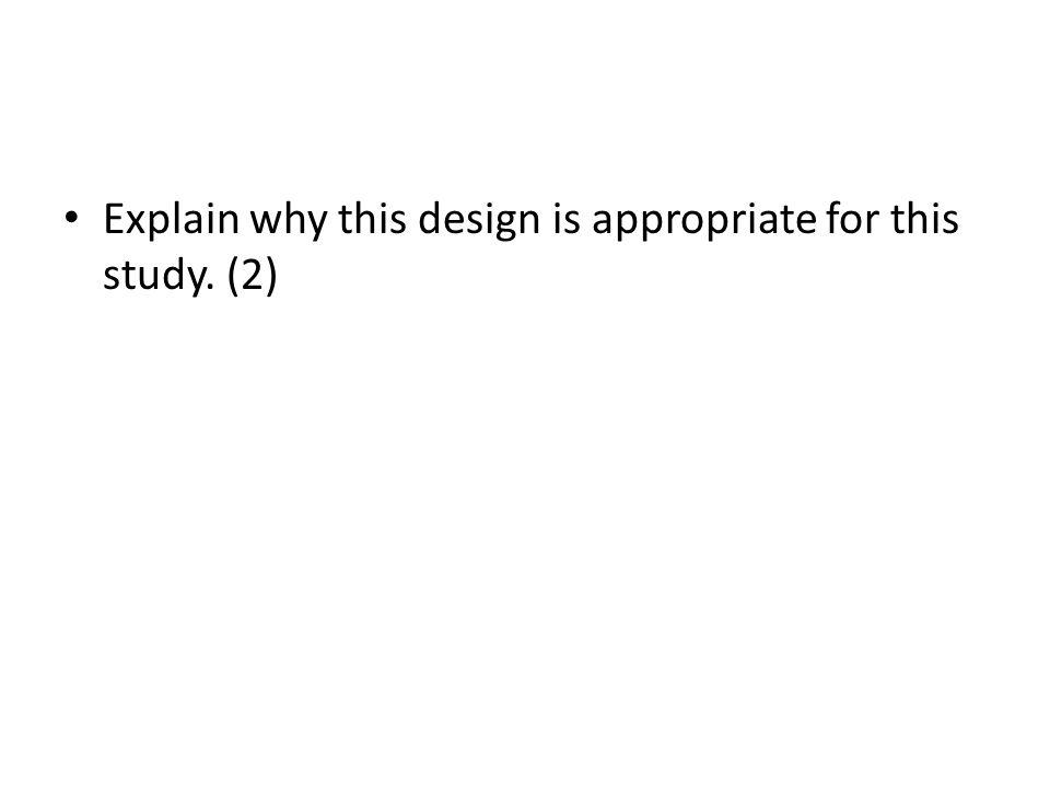 Explain why this design is appropriate for this study. (2)