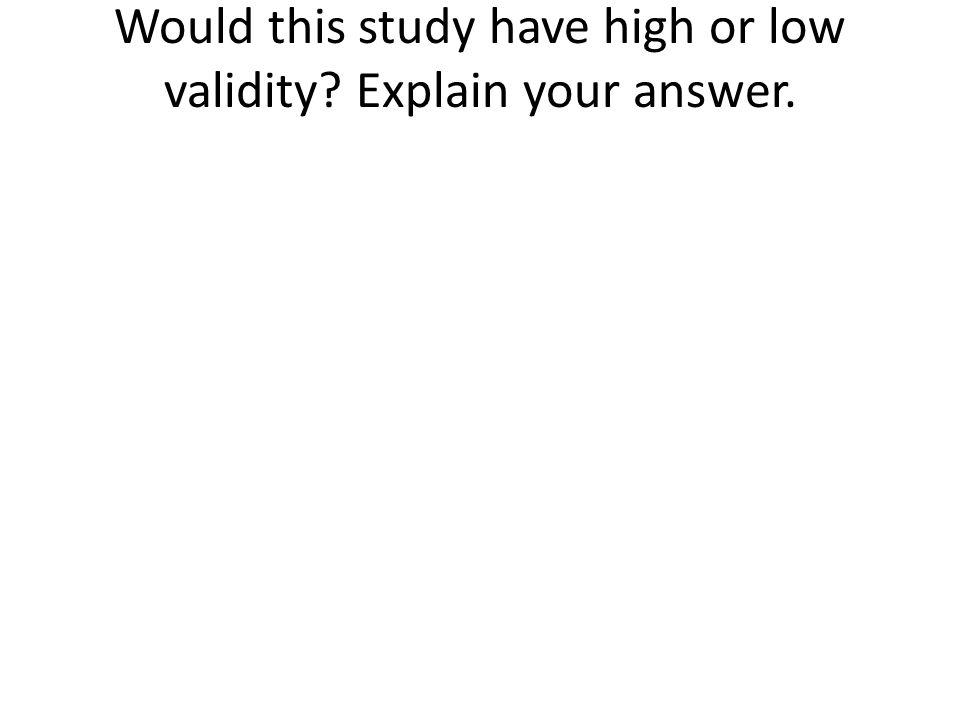 Would this study have high or low validity Explain your answer.