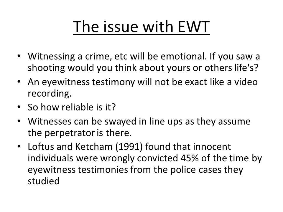 The issue with EWT Witnessing a crime, etc will be emotional. If you saw a shooting would you think about yours or others life s
