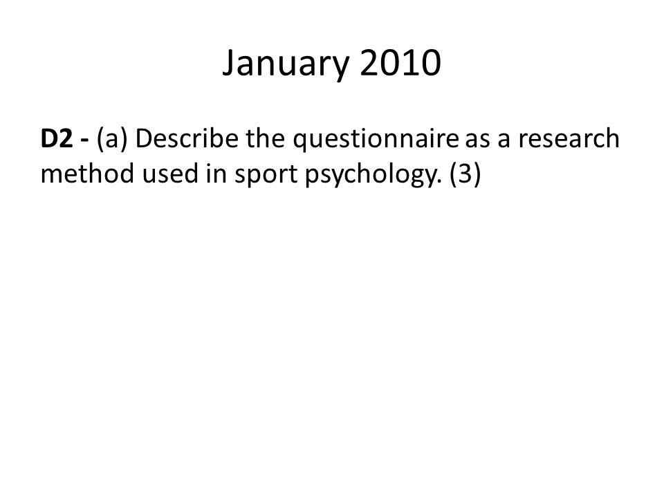 January 2010 D2 - (a) Describe the questionnaire as a research method used in sport psychology. (3)