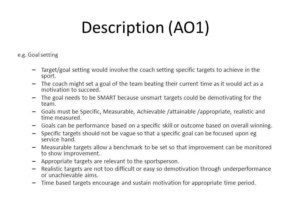 Description (AO1) e.g. Goal setting. Target/goal setting would involve the coach setting specific targets to achieve in the sport.