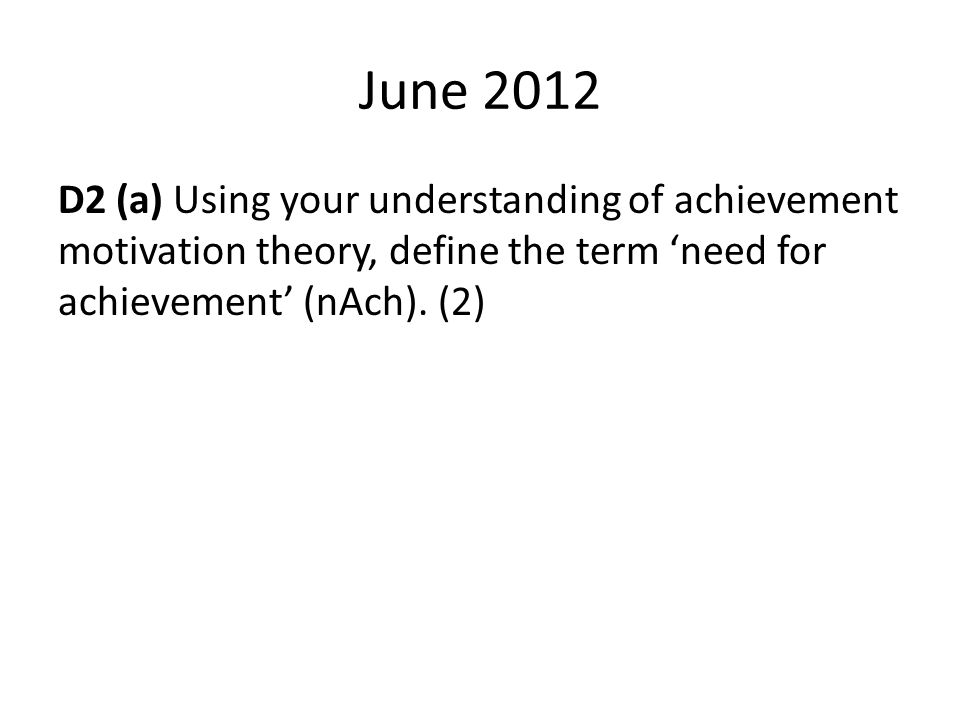 June 2012 D2 (a) Using your understanding of achievement motivation theory, define the term 'need for achievement' (nAch).