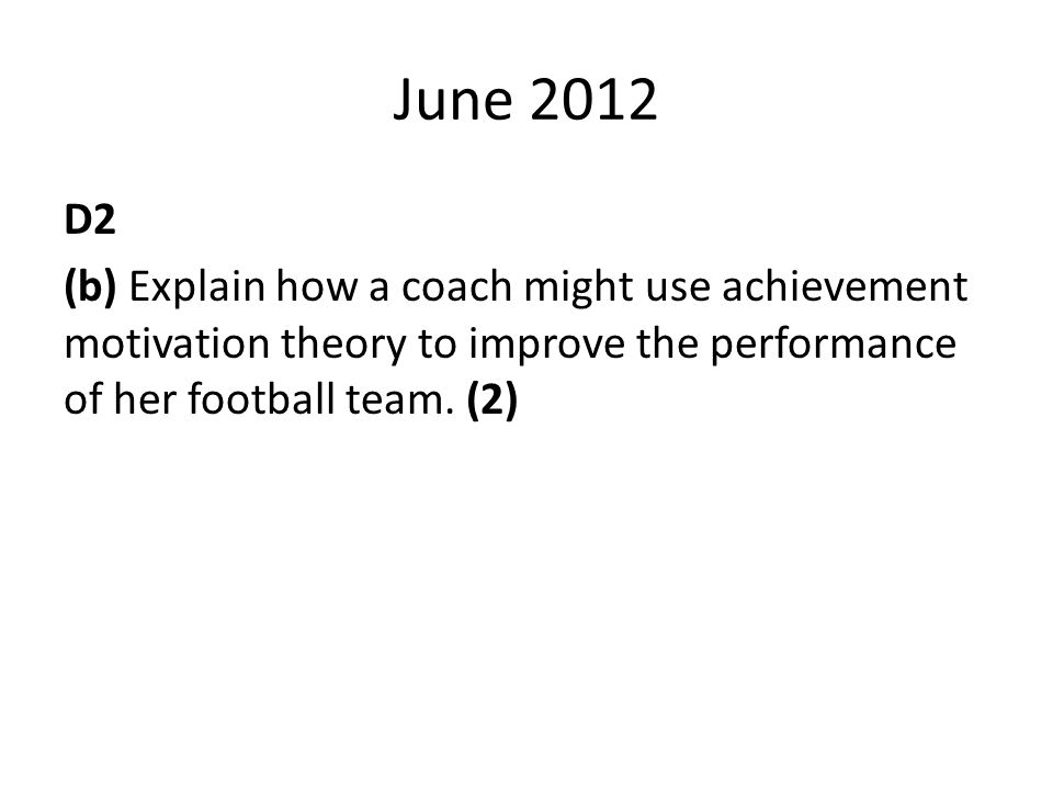 June 2012 D2 (b) Explain how a coach might use achievement motivation theory to improve the performance of her football team.