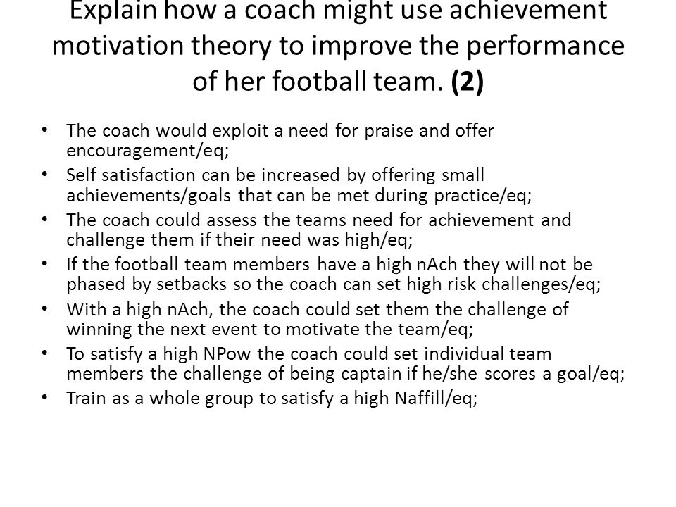 Explain how a coach might use achievement motivation theory to improve the performance of her football team. (2)
