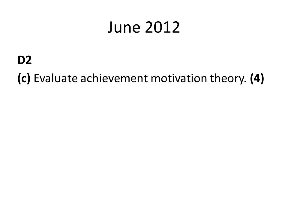 June 2012 D2 (c) Evaluate achievement motivation theory. (4)