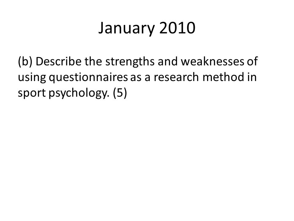 January 2010 (b) Describe the strengths and weaknesses of using questionnaires as a research method in sport psychology.