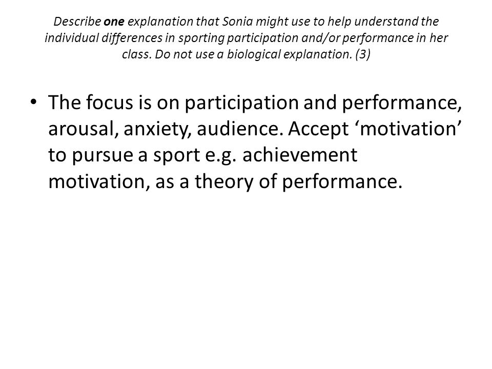 Describe one explanation that Sonia might use to help understand the individual differences in sporting participation and/or performance in her class. Do not use a biological explanation. (3)